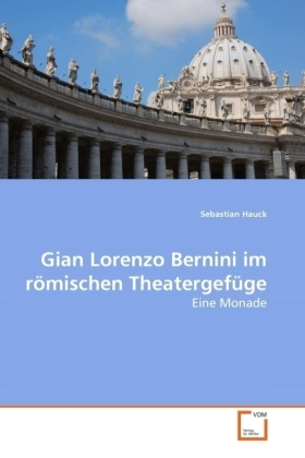 Gian Lorenzo Bernini im römischen Theatergefüge - Eine Monade - Hauck, Sebastian