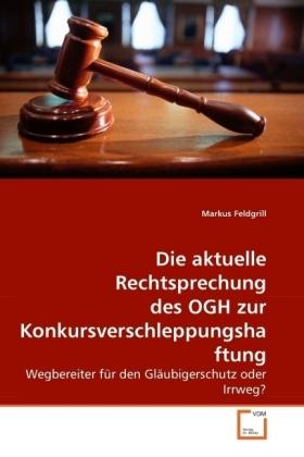 Die aktuelle Rechtsprechung des OGH zur Konkursverschleppungshaftung - Wegbereiter für den Gläubigerschutz oder Irrweg? - Feldgrill, Markus