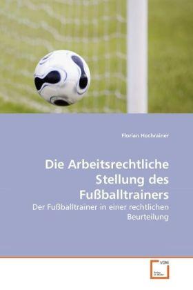 Die Arbeitsrechtliche Stellung des Fußballtrainers - Der Fußballtrainer in einer rechtlichen Beurteilung - Hochrainer, Florian