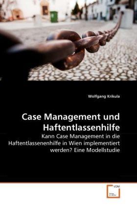 Case Management und Haftentlassenhilfe - Kann Case Management in die Haftentlassenenhilfe in Wien implementiert werden? Eine Modellstudie - Krikula, Wolfgang