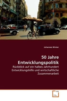 50 Jahre Entwicklungspolitik - Rückblick auf ein halbes Jahrhundert Entwicklungshilfe und wirtschaftliche Zusammenarbeit - Winter, Johannes