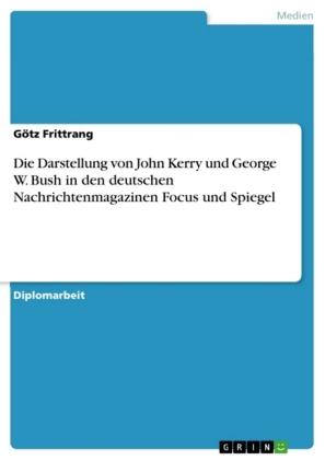 Akademische Schriftenreihe: Die Darstellung von John Kerry und George W. Bush in den deutschen Nachrichtenmagazinen Focus und Spiegel - Diplomarbeit - Frittrang, Götz