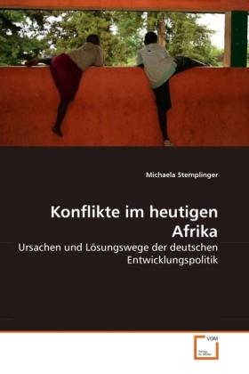 Konflikte im heutigen Afrika - Ursachen und Lösungswege der deutschen Entwicklungspolitik - Stemplinger, Michaela
