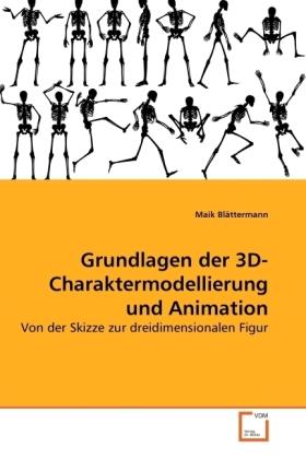 Grundlagen der 3D-Charaktermodellierung und Animation - Von der Skizze zur dreidimensionalen Figur - Blättermann, Maik