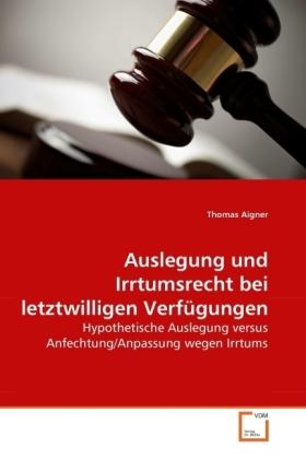 Auslegung und Irrtumsrecht bei letztwilligen Verfügungen - Hypothetische Auslegung versus Anfechtung/Anpassung wegen Irrtums - Aigner, Thomas