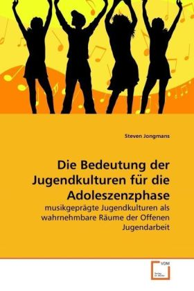 Die Bedeutung der Jugendkulturen fu r die Adoleszenzphase - musikgeprägte Jugendkulturen als wahrnehmbare Räume der Offenen Jugendarbeit - Jongmans, Steven