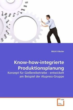 Know-how-integrierte Produktionsplanung - Konzept für Gießereibetriebe - entwickelt am Beispiel der Alupress-Gruppe - Vikoler, Michl