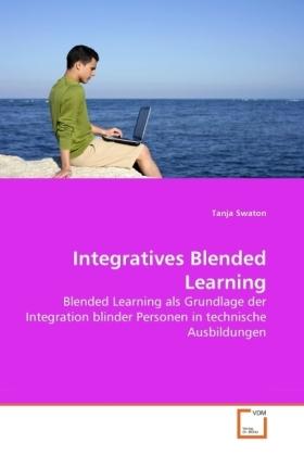 Integratives Blended Learning - Blended Learning als Grundlage der Integration blinder Personen in technische Ausbildungen - Swaton, Tanja