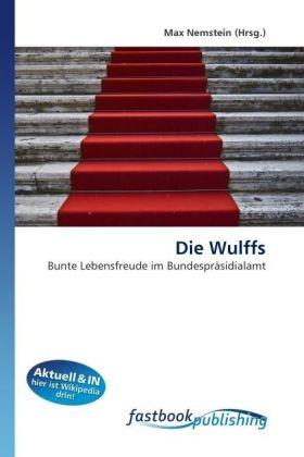 Die Wulffs - Bunte Lebensfreude im Bundespräsidialamt - Nemstein, Max (Hrsg.) / Nemstein, Max