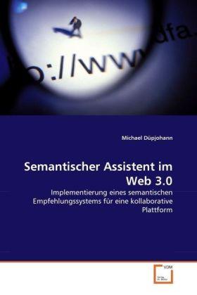 Semantischer Assistent im Web 3.0 - Implementierung eines semantischen Empfehlungssystems für eine kollaborative Plattform - Düpjohann, Michael