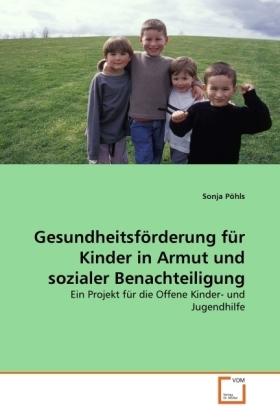 Gesundheitsförderung für Kinder in Armut und sozialer Benachteiligung - Ein Projekt für die Offene Kinder- und Jugendhilfe - Pöhls, Sonja