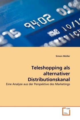Teleshopping als alternativer Distributionskanal - Eine Analyse aus der Perspektive des Marketings - Müller, Simon