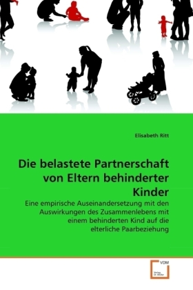 Die belastete Partnerschaft von Eltern behinderter Kinder - Eine empirische Auseinandersetzung mit den Auswirkungen des Zusammenlebens mit einem behinderten Kind auf die elterliche Paarbeziehung - Ritt, Elisabeth