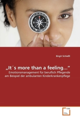 It's more than a feeling... - Emotionsmanagement für beruflich Pflegende am Beispiel der ambulanten Kinderkrankenpflege - Schießl, Birgit