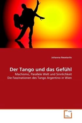 Der Tango und das Gefühl - Machismo, Parallele Welt und Sinnlichkeit Die Faszinationen des Tango Argentino in Wien - Resetarits, Johanna