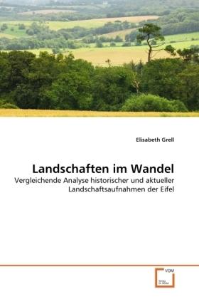 Landschaften im Wandel - Vergleichende Analyse historischer und aktueller Landschaftsaufnahmen der Eifel - Grell, Elisabeth