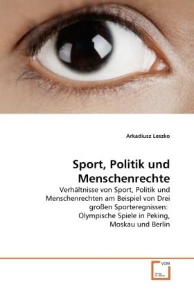 Sport, Politik und Menschenrechte - Verhältnisse von Sport, Politik und Menschenrechten am Beispiel von Drei großen Sporteregnissen: Olympische Spiele in Peking, Moskau und Berlin - Leszko, Arkadiusz