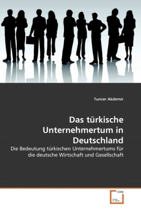 Das türkische Unternehmertum in Deutschland - Die Bedeutung türkischen Unternehmertums für die deutsche Wirtschaft und Gesellschaft - Akdemir, Tuncer