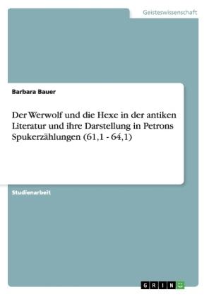 Akademische Schriftenreihe: Der Werwolf und die Hexe in der antiken Literatur und ihre Darstellung in Petrons Spukerzählungen (61,1 - 64,1) - Bauer, Barbara