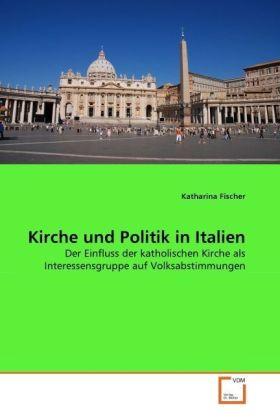 Kirche und Politik in Italien - Der Einfluss der katholischen Kirche als Interessensgruppe auf Volksabstimmungen - Fischer, Katharina