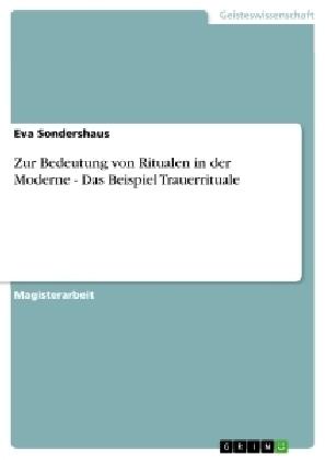 Akademische Schriftenreihe: Zur Bedeutung von Ritualen in der Moderne - Das Beispiel Trauerrituale - Magisterarbeit - Sondershaus, Eva
