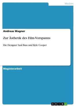 Akademische Schriftenreihe: Zur Ästhetik des Film-Vorspanns - Die Designer Saul Bass und Kyle Cooper. Magisterarbeit - Wagner, Andreas