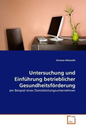 Untersuchung und Einführung betrieblicher Gesundheitsförderung - am Beispiel eines Dienstleistungsunternehmen - Nötzoldt, Simone
