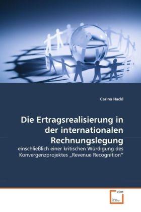 Die Ertragsrealisierung in der internationalen Rechnungslegung - einschließlich einer kritischen Würdigung des Konvergenzprojektes  Revenue Recognition - Hackl, Carina