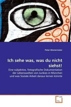 Ich sehe was, was du nicht siehst! - Eine subjektive, fotografische Dokumentation der Lebenswelten von Junkies in München und was Soziale Arbeit daraus lernen könnte - Westermeier, Peter