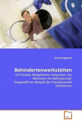 Behindertenwerkstätten - Ein Produkt fehlgeleiteter Integration von Menschen mit Behinderung? Dargestellt am Beispiel des Franziskuswerk Schönbrunn - Englhardt, David
