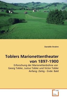 Toblers Marionettentheater von 1897-1900 - Erforschung der Marionettenbühne von Georg Tobler, Justus Tobler und Victor Tobler Anfang: Zeitig - Ende: Bald - Strahm, Danielle