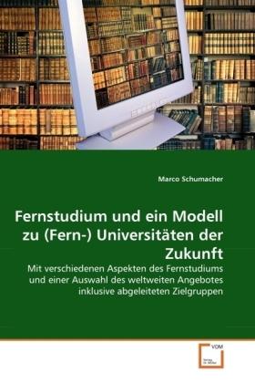 Fernstudium und ein Modell zu (Fern-) Universitäten der Zukunft - Mit verschiedenen Aspekten des Fernstudiums und einer Auswahl des weltweiten Angebotes inklusive abgeleiteten Zielgruppen - Schumacher, Marco
