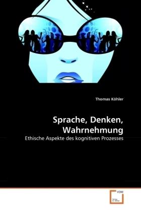 Sprache, Denken, Wahrnehmung - Ethische Aspekte des kognitiven Prozesses - Köhler, Thomas