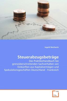 Steuerabzugsbeträge - Das Praktikerhandbuch bei grenzüberschreitenden Sachverhalten von Einkünften aus Kapitalvermögen und Spekulationsgeschäften Deutschland - Frankreich - Reichertz, Ingrid