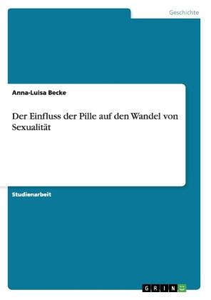Akademische Schriftenreihe: Der Einfluss der Pille auf den Wandel von Sexualität - Becke, Anna-Luisa