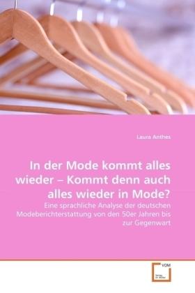 In der Mode kommt alles wieder - Kommt denn auch alles wieder in Mode? - Eine sprachliche Analyse der deutschen Modeberichterstattung von den 50er Jahren bis zur Gegenwart - Anthes, Laura