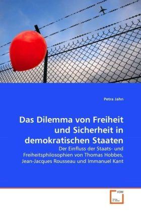 Das Dilemma von Freiheit und Sicherheit in demokratischen Staaten - Der Einfluss der Staats- und Freiheitsphilosophien von Thomas Hobbes, Jean-Jacques Rousseau und Immanuel Kant - Jahn, Petra