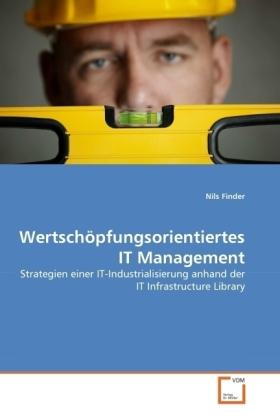 Wertschöpfungsorientiertes IT Management - Strategien einer IT-Industrialisierung anhand der IT Infrastructure Library - Finder, Nils