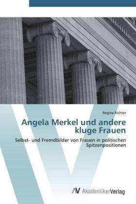 Angela Merkel und andere kluge Frauen - Selbst- und Fremdbilder von Frauen in politischen Spitzenpositionen - Richter, Regina