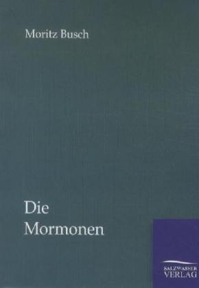 Die Mormonen - Ihr Prophet, ihr Staat und ihr Glaube - Busch, Moritz