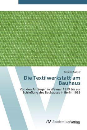 Die Textilwerkstatt am Bauhaus - Von den Anfängen in Weimar 1919 bis zur Schließung des Bauhauses in Berlin 1933 - Günter, Melanie