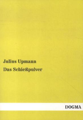 Das Schießpulver - Geschichte, Fabrikation, Eigenschaften und Proben - Upmann, Julius