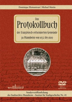 Sonderveröffentlichungen des Stadtarchivs Mannheim, Institut für Stadtgeschichte: Das Protokollbuch der fanzösisch-reformierten Gemeinde zu Mannheim von 1652 bis 1689, m. DVD-ROM