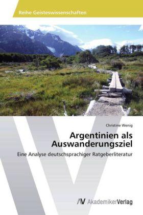 Argentinien als Auswanderungsziel - Eine Analyse deutschsprachiger Ratgeberliteratur - Wenig, Christine