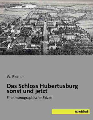 Das Schloss Hubertusburg sonst und jetzt - Eine monographische Skizze - Riemer, W.