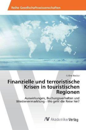 Finanzielle und terroristische Krisen in touristischen Regionen - Auswirkungen, Buchungsverhalten und Wiedervermarktung - Wo geht die Reise hin? - Becker, Celine