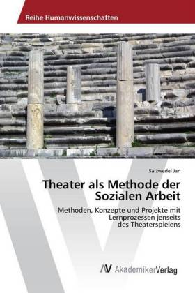Theater als Methode der Sozialen Arbeit: Methoden, Konzepte und Projekte mit Lernprozessen jenseits des Theaterspielens