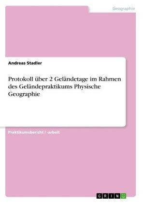 Akademische Schriftenreihe: Protokoll über 2 Geländetage im Rahmen des Geländepraktikums Physische Geographie - Stadler, Andreas