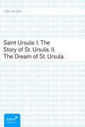John Ruskin: Saint Ursula: I. The Story of St. Ursula. II. The Dream of St. Ursula.