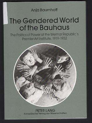 The gendered world of the Bauhaus : the politics of power at the Weimar Republic's premier art institute ; 1919 - 1932.
